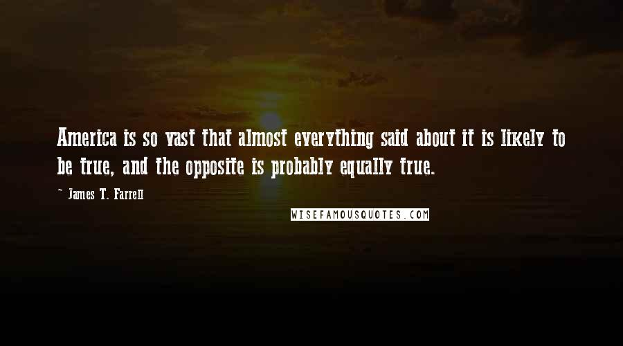 James T. Farrell quotes: America is so vast that almost everything said about it is likely to be true, and the opposite is probably equally true.