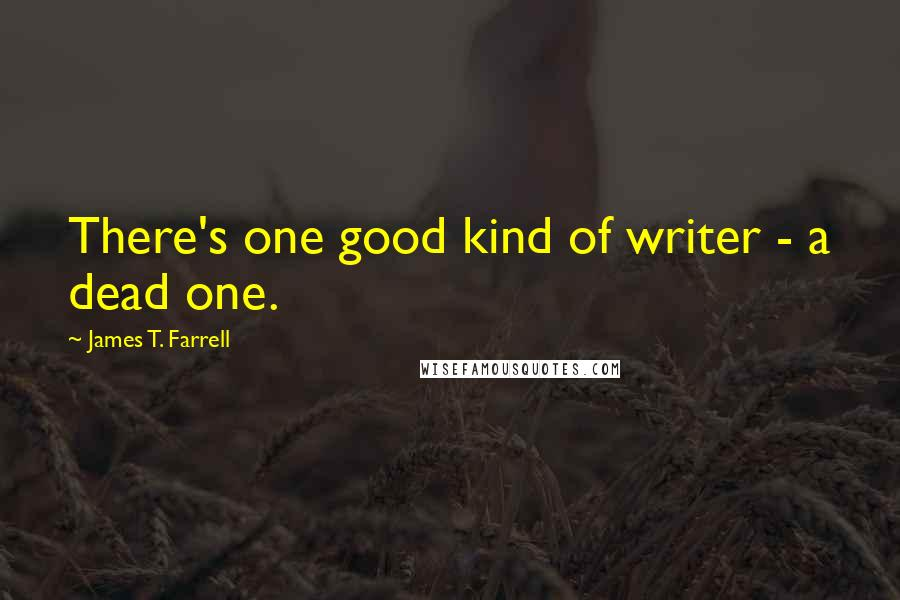 James T. Farrell quotes: There's one good kind of writer - a dead one.