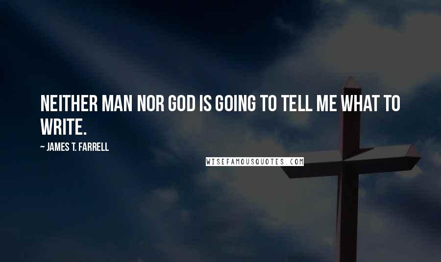James T. Farrell quotes: Neither man nor God is going to tell me what to write.