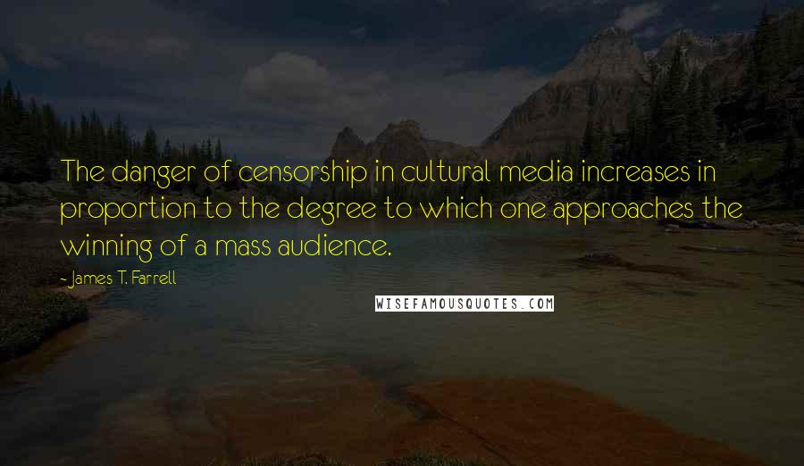 James T. Farrell quotes: The danger of censorship in cultural media increases in proportion to the degree to which one approaches the winning of a mass audience.