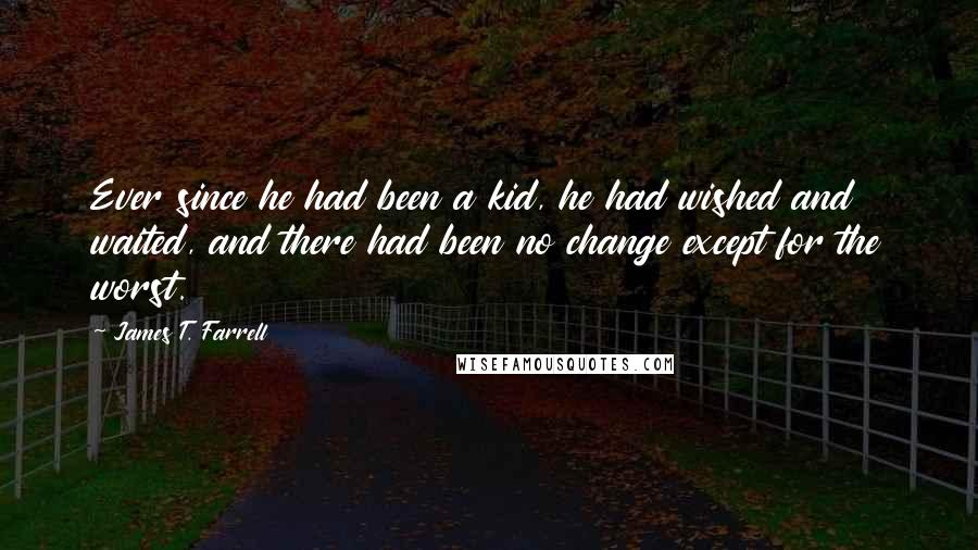 James T. Farrell quotes: Ever since he had been a kid, he had wished and waited, and there had been no change except for the worst.