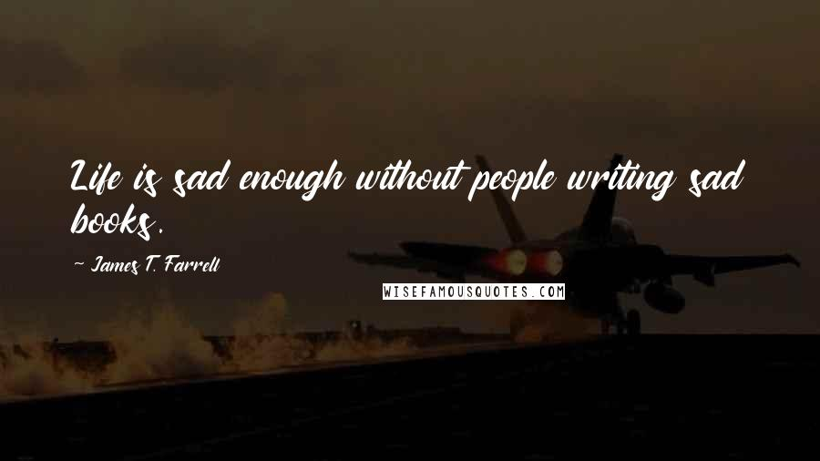 James T. Farrell quotes: Life is sad enough without people writing sad books.