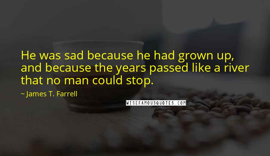 James T. Farrell quotes: He was sad because he had grown up, and because the years passed like a river that no man could stop.