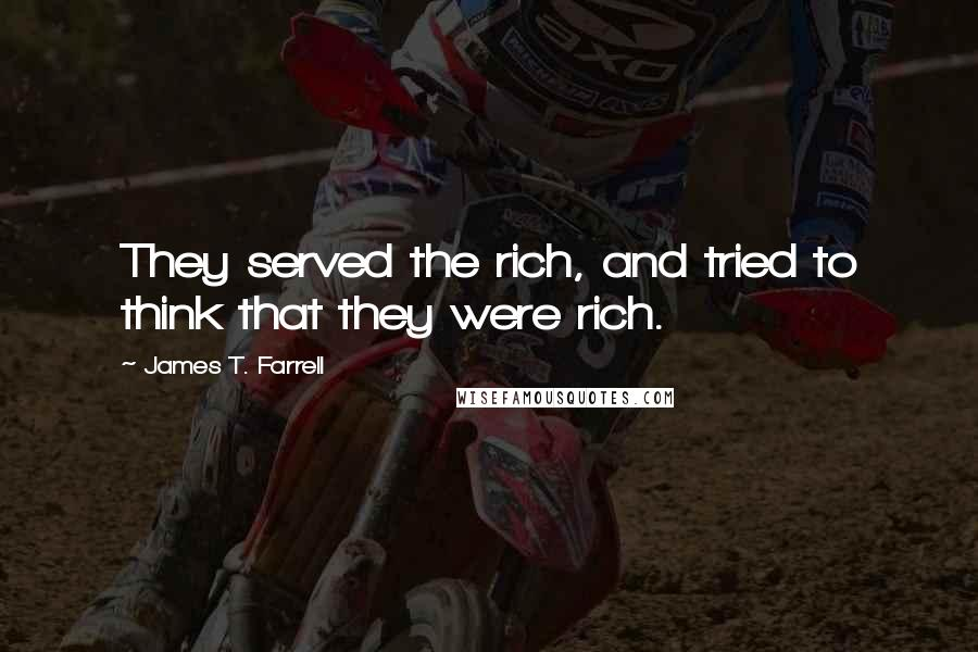 James T. Farrell quotes: They served the rich, and tried to think that they were rich.