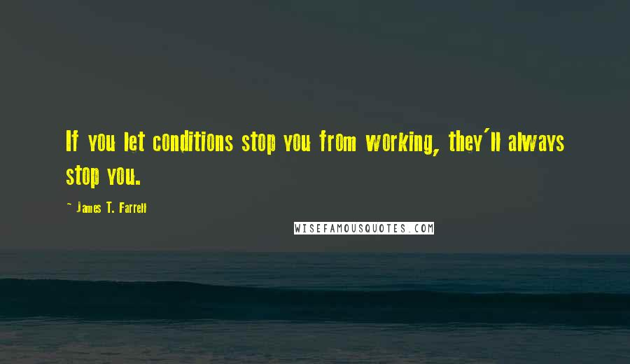 James T. Farrell quotes: If you let conditions stop you from working, they'll always stop you.