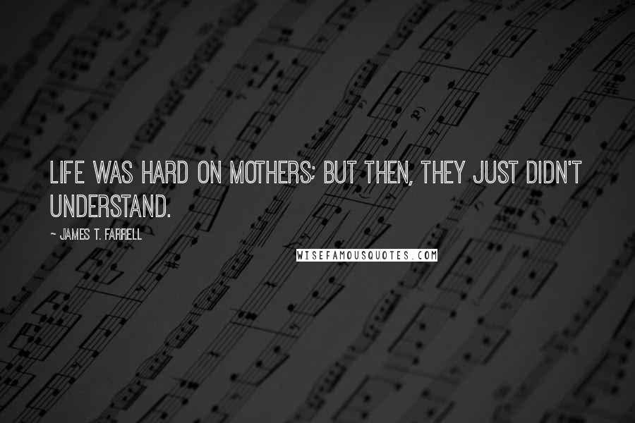 James T. Farrell quotes: Life was hard on mothers; but then, they just didn't understand.