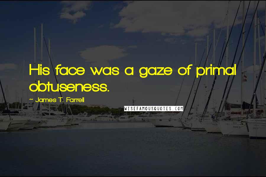 James T. Farrell quotes: His face was a gaze of primal obtuseness.