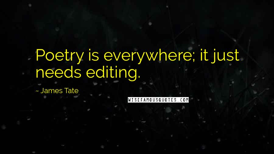 James Tate quotes: Poetry is everywhere; it just needs editing.