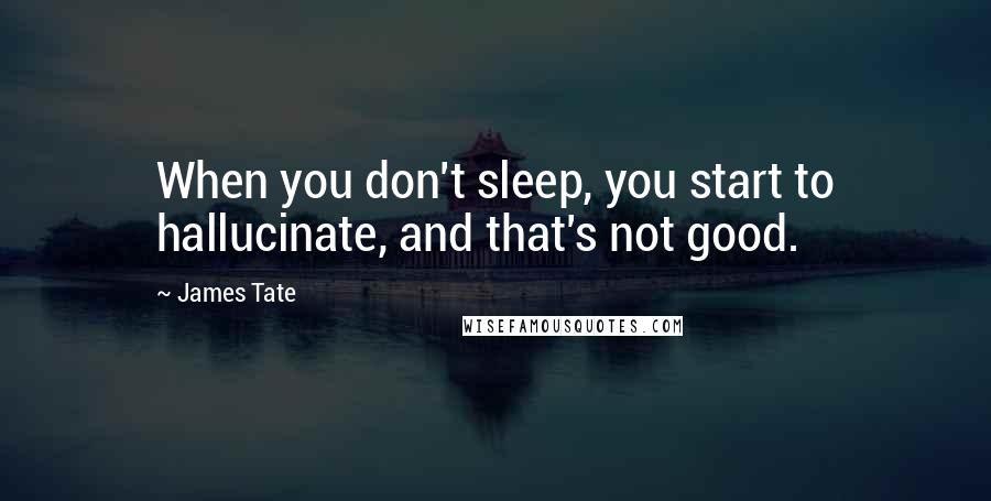 James Tate quotes: When you don't sleep, you start to hallucinate, and that's not good.