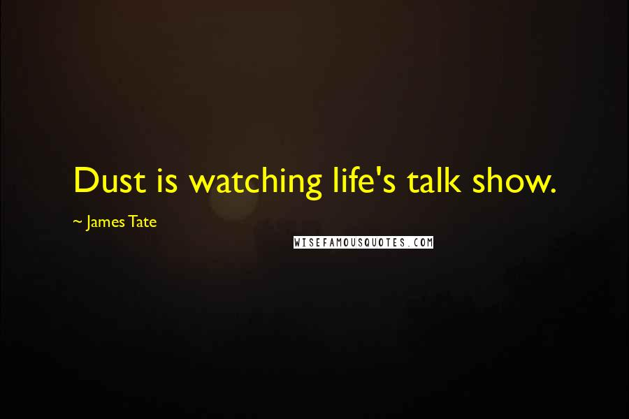 James Tate quotes: Dust is watching life's talk show.