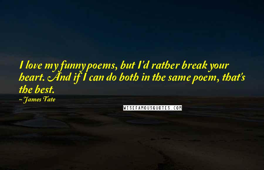 James Tate quotes: I love my funny poems, but I'd rather break your heart. And if I can do both in the same poem, that's the best.