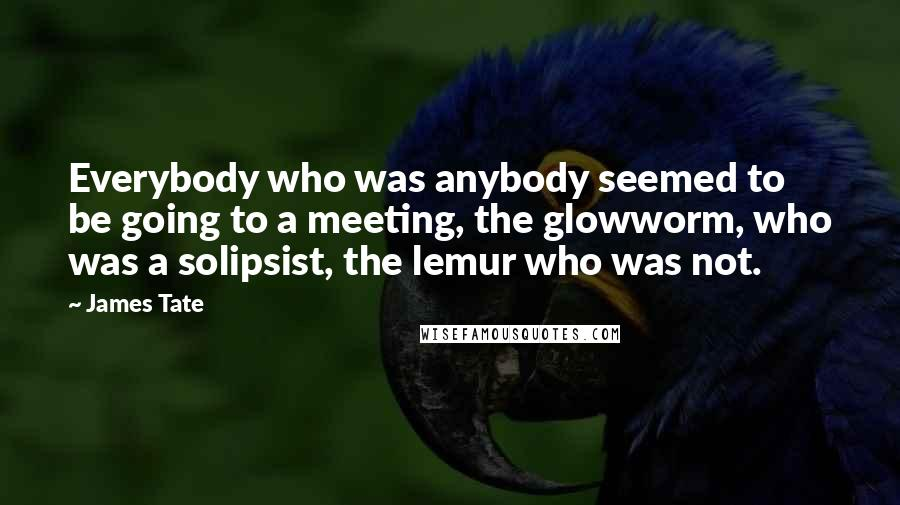 James Tate quotes: Everybody who was anybody seemed to be going to a meeting, the glowworm, who was a solipsist, the lemur who was not.