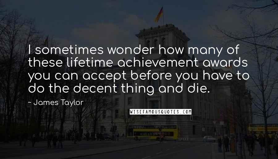 James Taylor quotes: I sometimes wonder how many of these lifetime achievement awards you can accept before you have to do the decent thing and die.