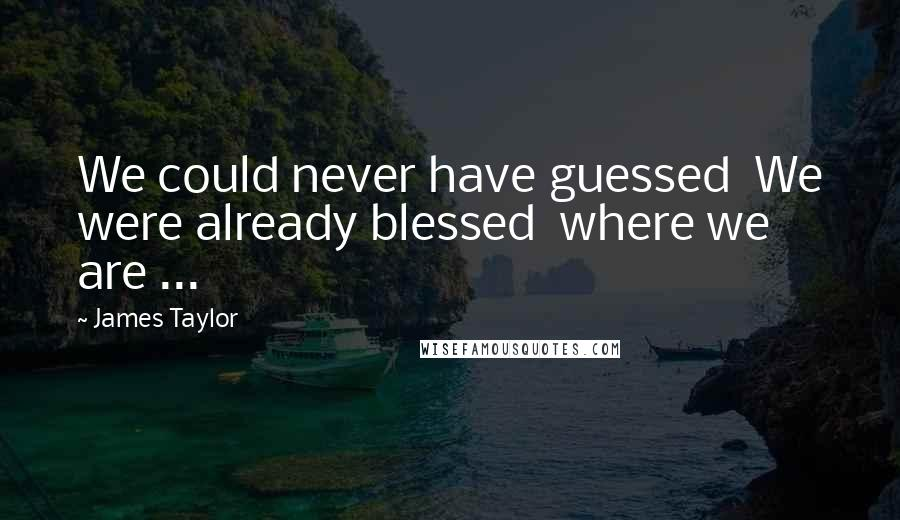James Taylor quotes: We could never have guessed We were already blessed where we are ...