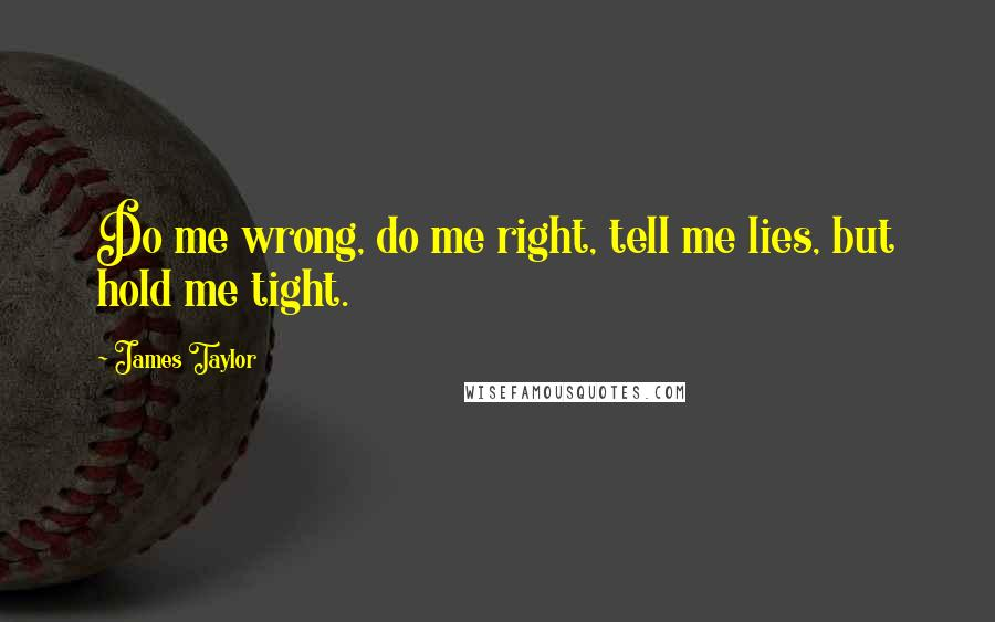 James Taylor quotes: Do me wrong, do me right, tell me lies, but hold me tight.