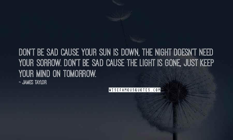 James Taylor quotes: Don't be sad cause your sun is down, the night doesn't need your sorrow. Don't be sad cause the light is gone, just keep your mind on tomorrow.