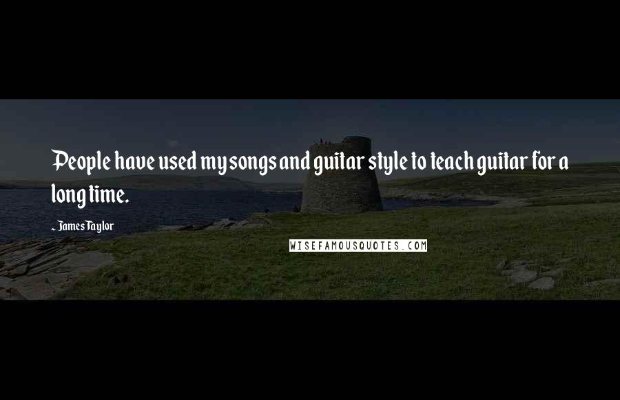 James Taylor quotes: People have used my songs and guitar style to teach guitar for a long time.
