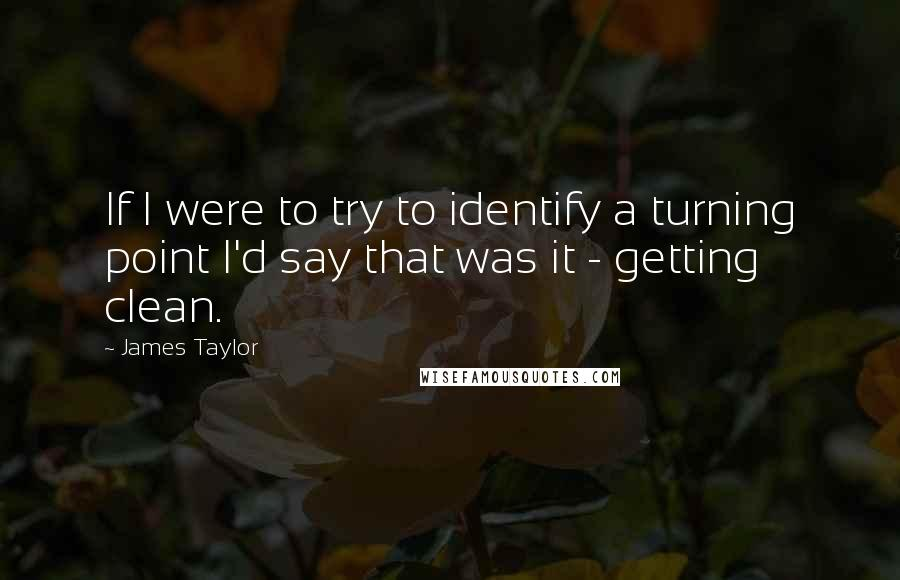 James Taylor quotes: If I were to try to identify a turning point I'd say that was it - getting clean.