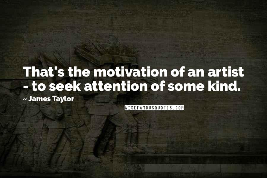 James Taylor quotes: That's the motivation of an artist - to seek attention of some kind.