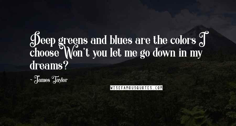 James Taylor quotes: Deep greens and blues are the colors I chooseWon't you let me go down in my dreams?