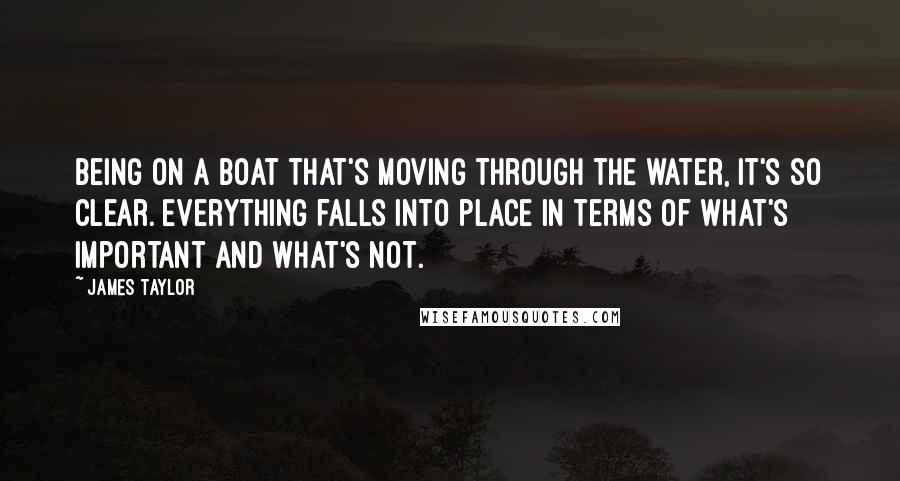 James Taylor quotes: Being on a boat that's moving through the water, it's so clear. Everything falls into place in terms of what's important and what's not.