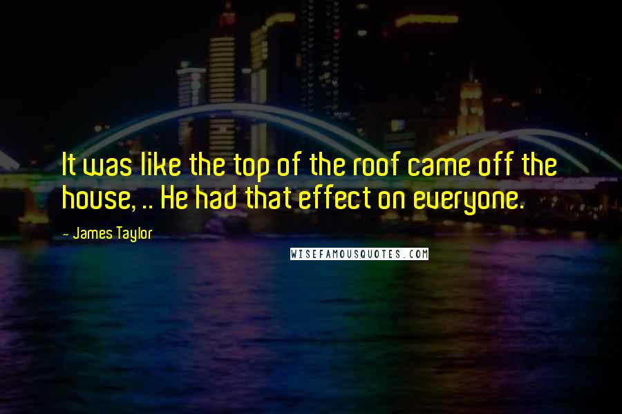 James Taylor quotes: It was like the top of the roof came off the house, .. He had that effect on everyone.
