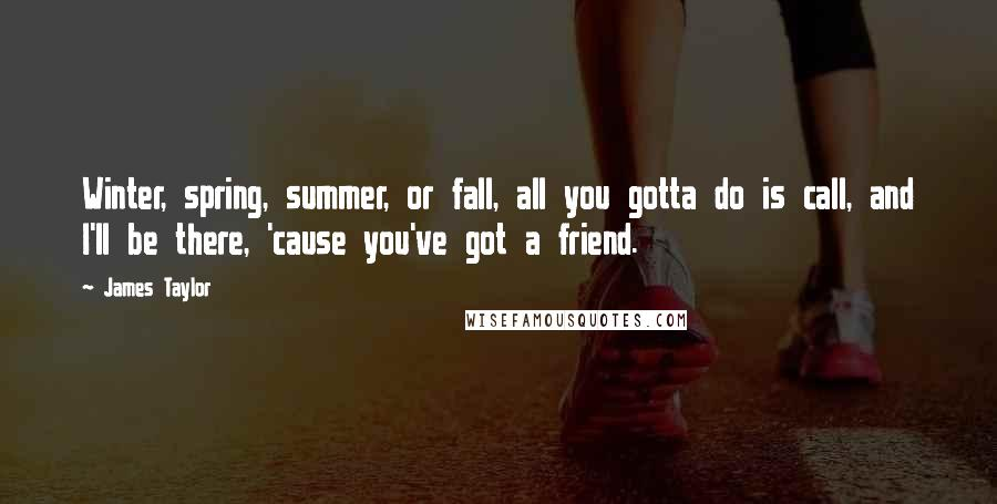 James Taylor quotes: Winter, spring, summer, or fall, all you gotta do is call, and I'll be there, 'cause you've got a friend.