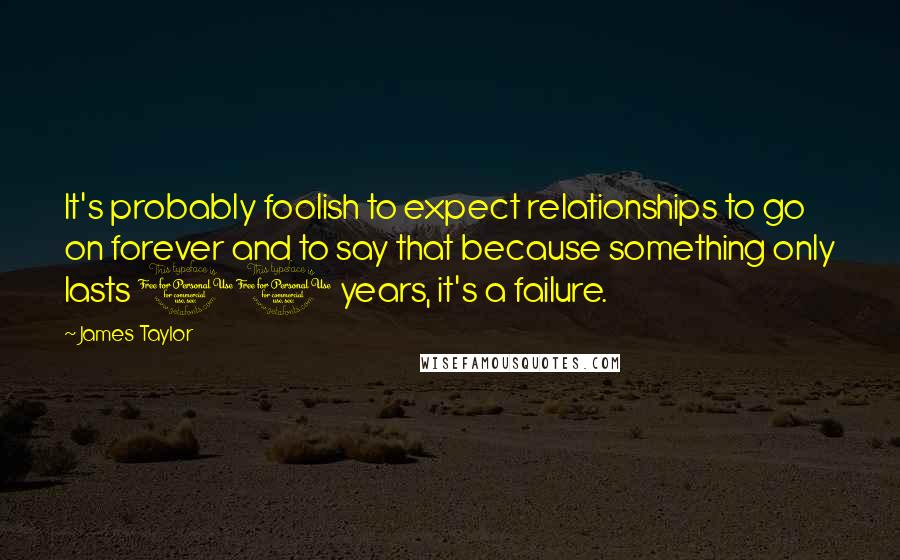 James Taylor quotes: It's probably foolish to expect relationships to go on forever and to say that because something only lasts 10 years, it's a failure.