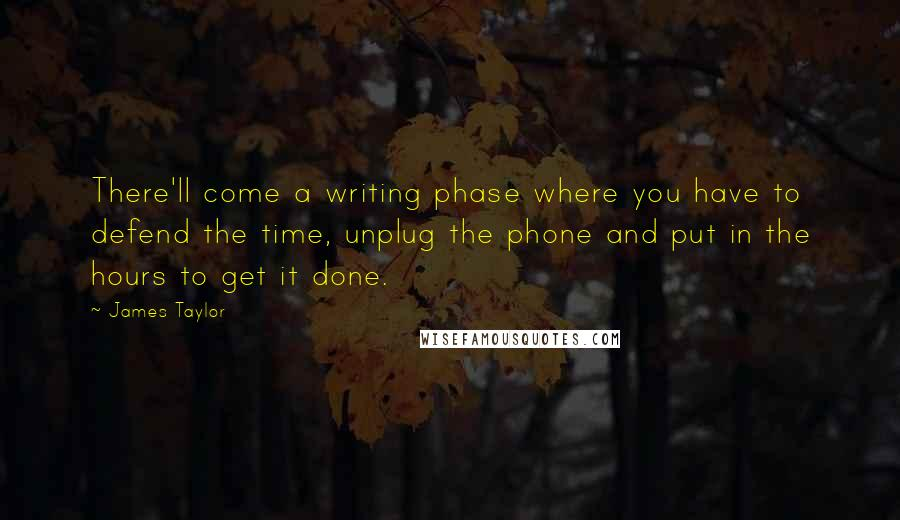 James Taylor quotes: There'll come a writing phase where you have to defend the time, unplug the phone and put in the hours to get it done.
