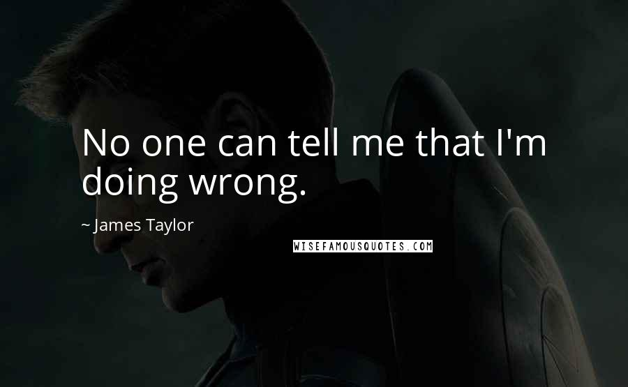 James Taylor quotes: No one can tell me that I'm doing wrong.
