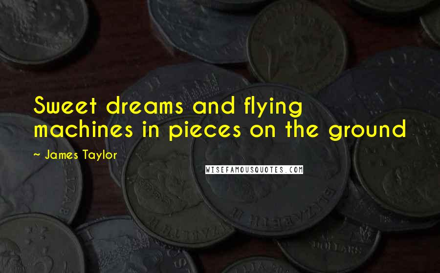 James Taylor quotes: Sweet dreams and flying machines in pieces on the ground