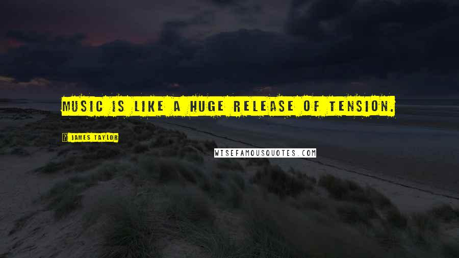 James Taylor quotes: Music is like a huge release of tension.