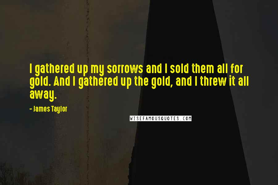 James Taylor quotes: I gathered up my sorrows and I sold them all for gold. And I gathered up the gold, and I threw it all away.