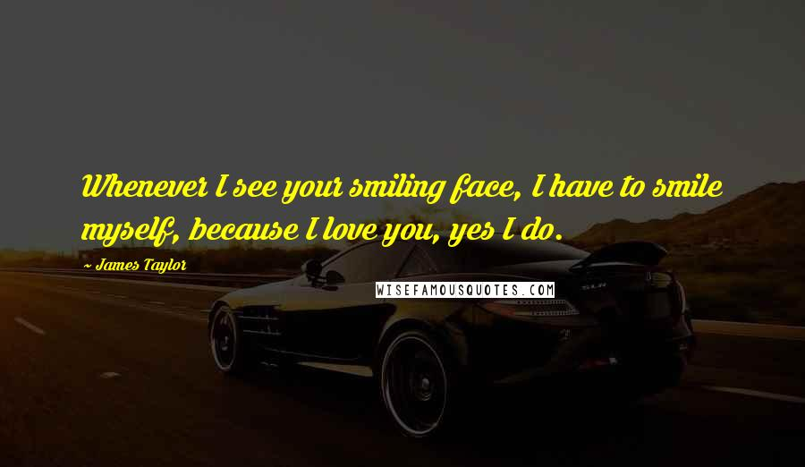 James Taylor quotes: Whenever I see your smiling face, I have to smile myself, because I love you, yes I do.