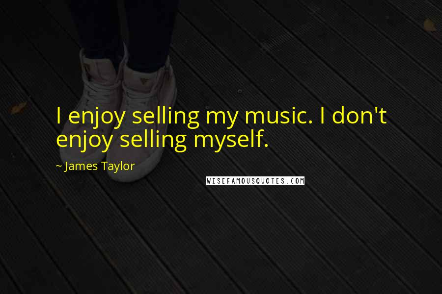 James Taylor quotes: I enjoy selling my music. I don't enjoy selling myself.