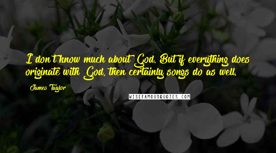 James Taylor quotes: I don't know much about God. But if everything does originate with God, then certainly songs do as well.
