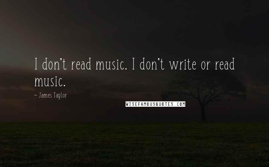 James Taylor quotes: I don't read music. I don't write or read music.