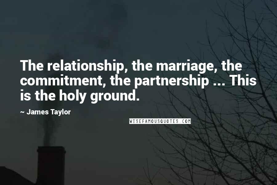 James Taylor quotes: The relationship, the marriage, the commitment, the partnership ... This is the holy ground.