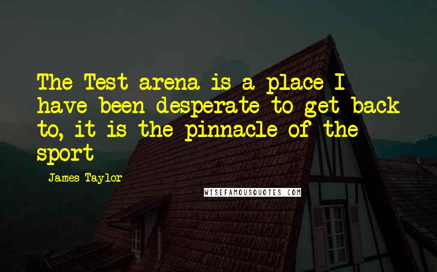 James Taylor quotes: The Test arena is a place I have been desperate to get back to, it is the pinnacle of the sport