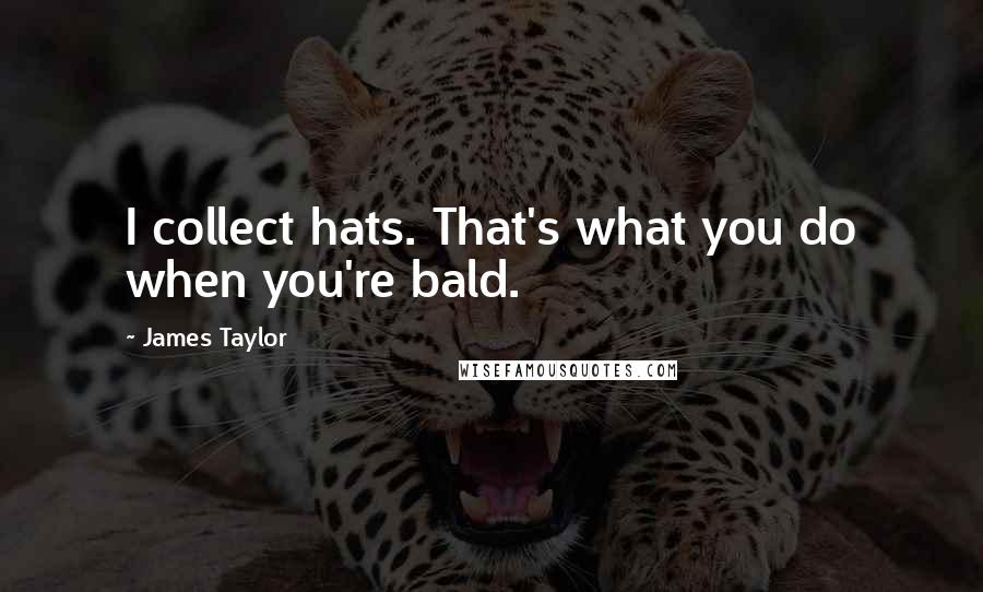 James Taylor quotes: I collect hats. That's what you do when you're bald.