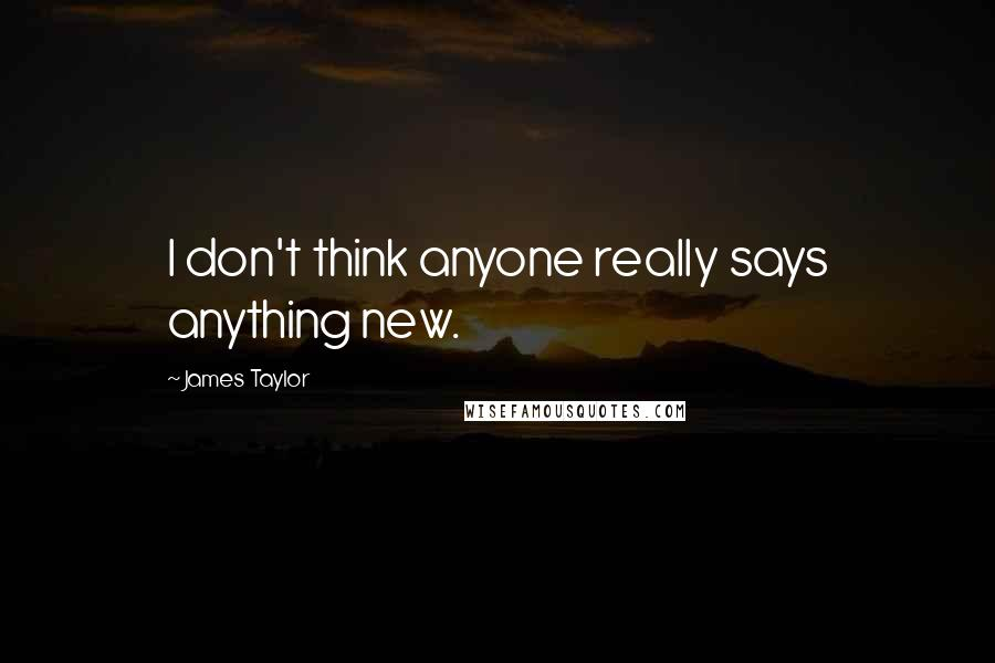 James Taylor quotes: I don't think anyone really says anything new.