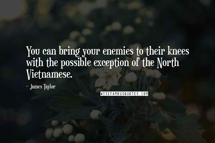 James Taylor quotes: You can bring your enemies to their knees with the possible exception of the North Vietnamese.