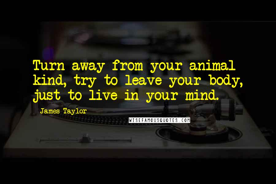 James Taylor quotes: Turn away from your animal kind, try to leave your body, just to live in your mind.
