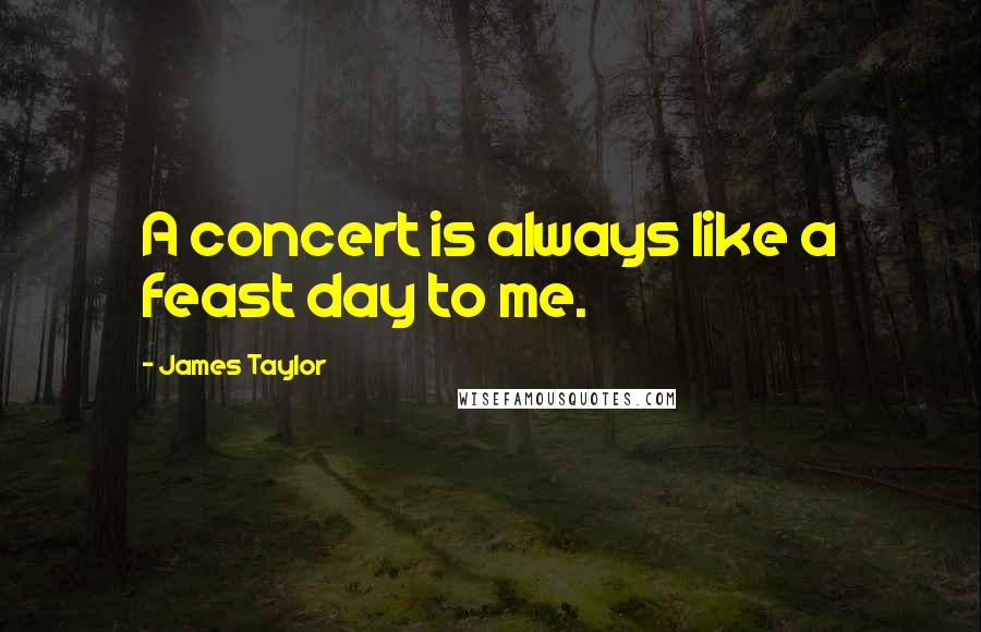 James Taylor quotes: A concert is always like a feast day to me.