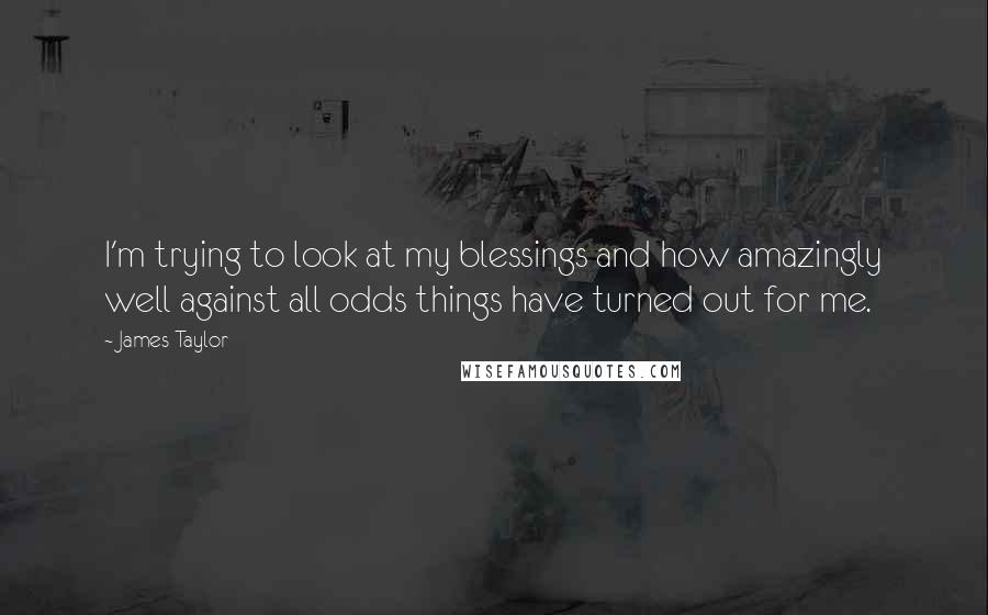 James Taylor quotes: I'm trying to look at my blessings and how amazingly well against all odds things have turned out for me.