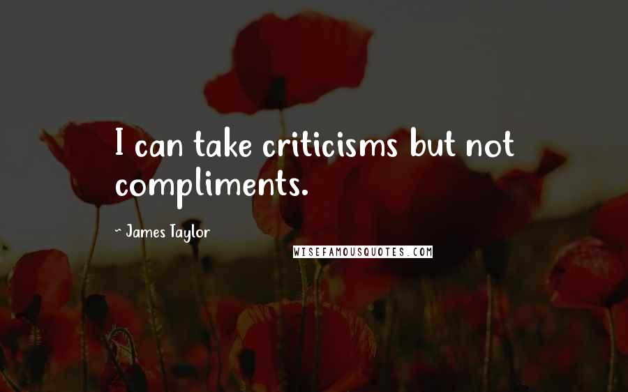 James Taylor quotes: I can take criticisms but not compliments.