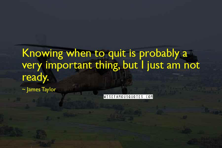 James Taylor quotes: Knowing when to quit is probably a very important thing, but I just am not ready.
