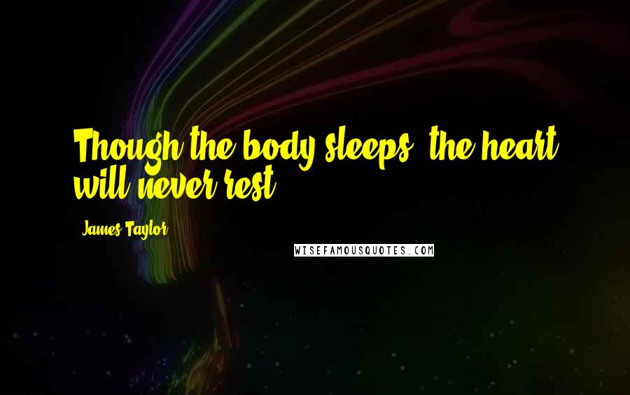 James Taylor quotes: Though the body sleeps, the heart will never rest.