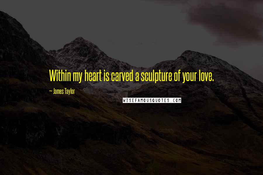 James Taylor quotes: Within my heart is carved a sculpture of your love.