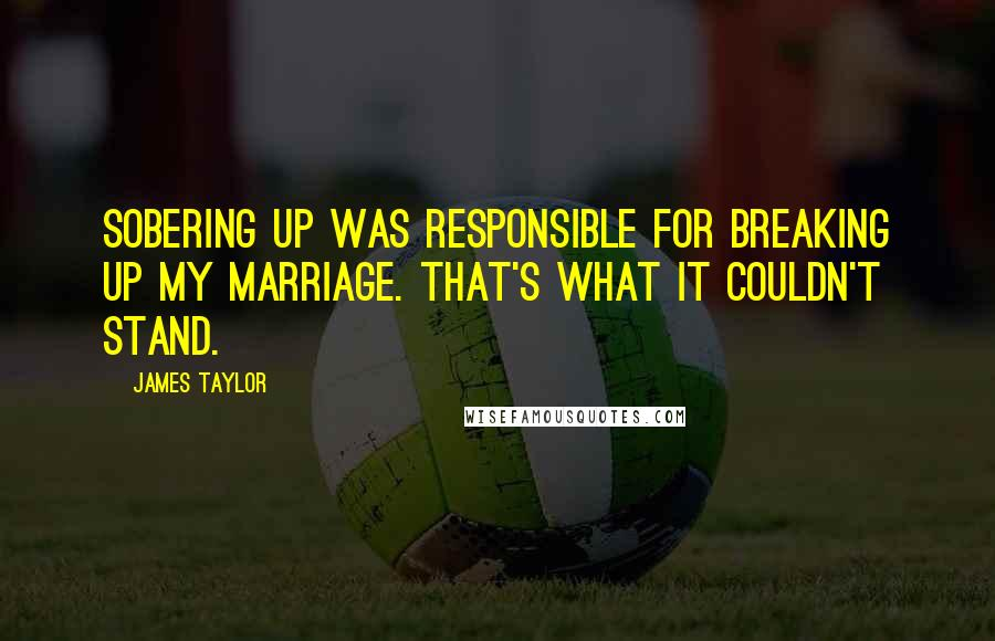James Taylor quotes: Sobering up was responsible for breaking up my marriage. That's what it couldn't stand.